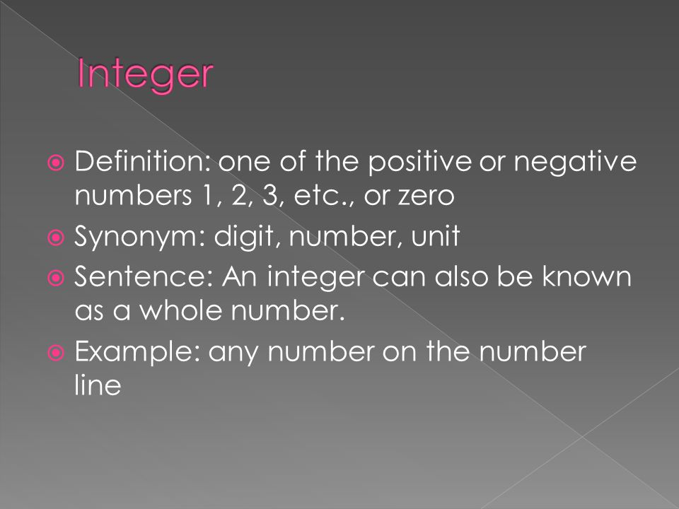 Integer Definition: one of the positive or negative numbers 1, 2, 3, etc., or zero. Synonym: digit, number, unit.
