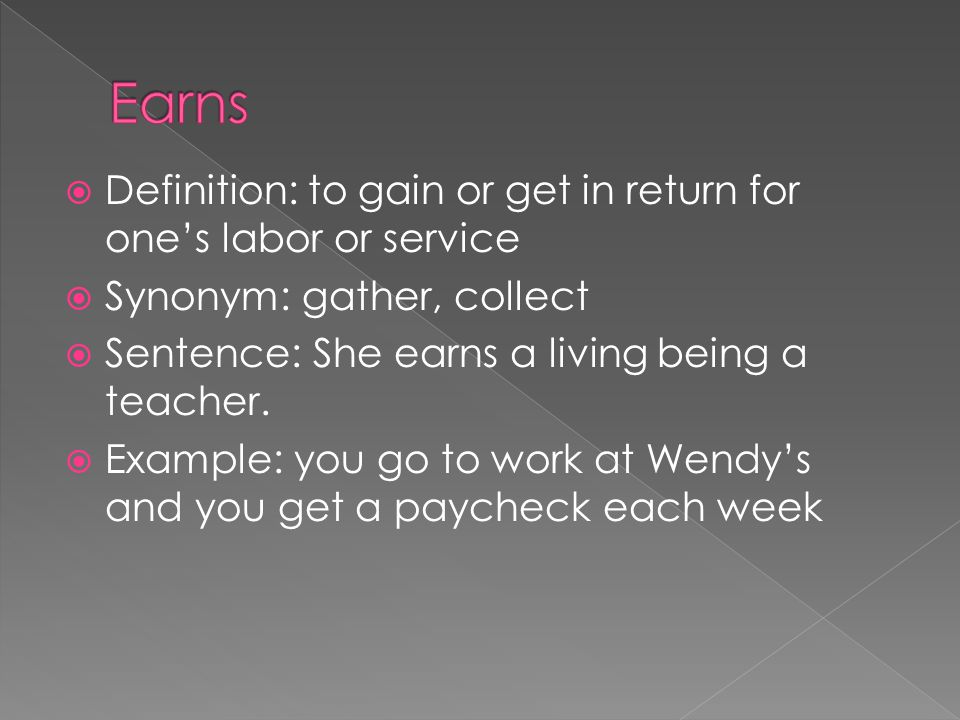 Earns Definition: to gain or get in return for one's labor or service
