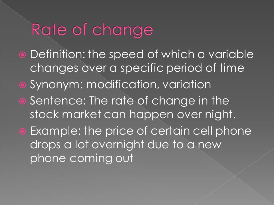 Rate of change Definition: the speed of which a variable changes over a specific period of time. Synonym: modification, variation.