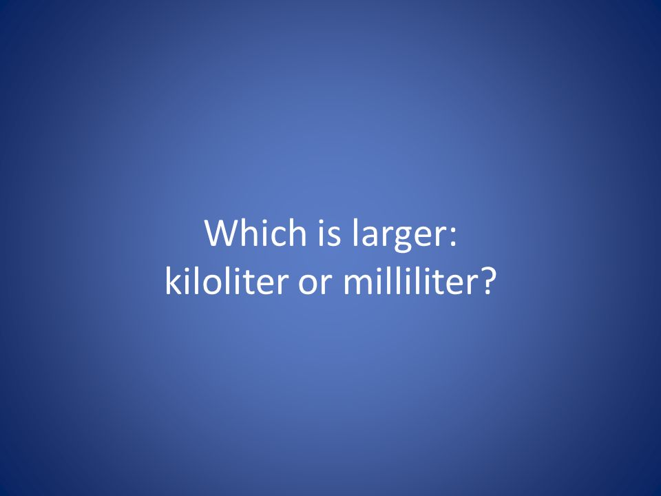 Which is larger: kiloliter or milliliter