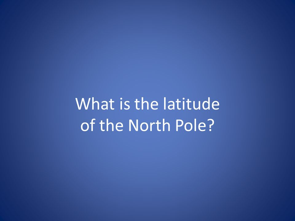 What is the latitude of the North Pole