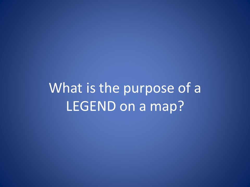 What is the purpose of a LEGEND on a map