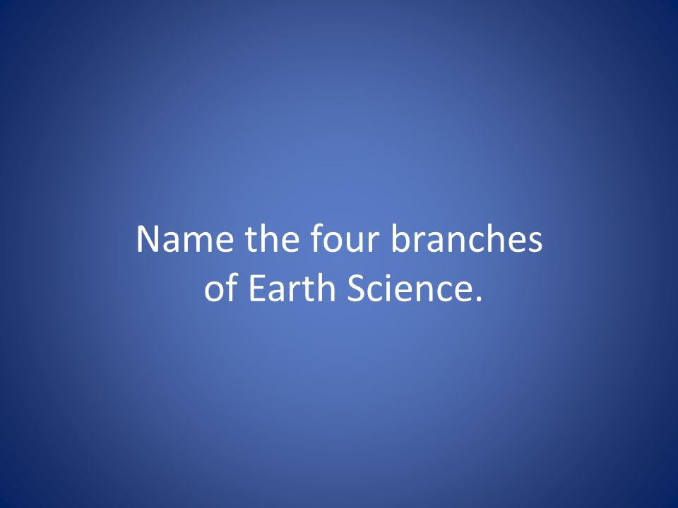 Name the four branches of Earth Science.