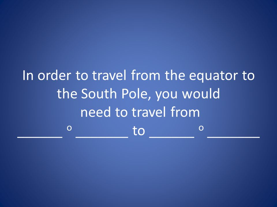 In order to travel from the equator to the South Pole, you would need to travel from ______ o _______ to ______ o _______