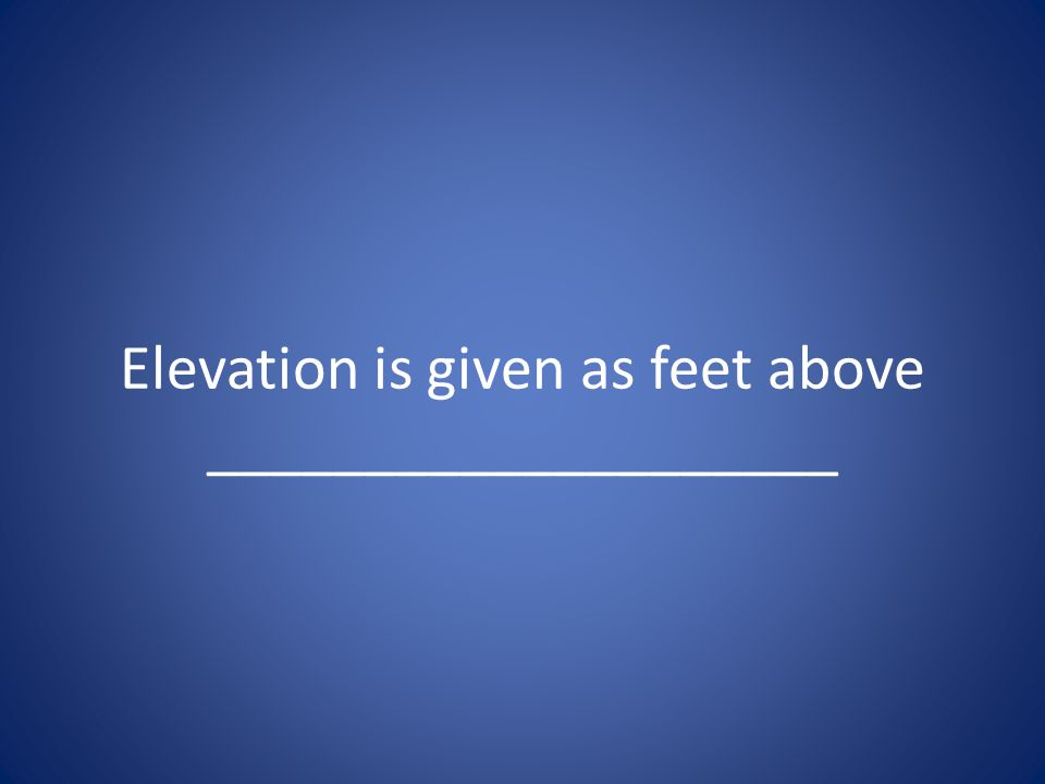 Elevation is given as feet above ____________________