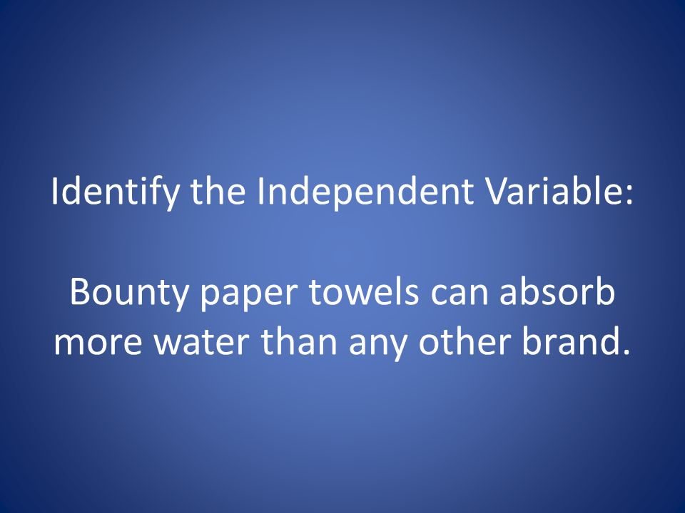 Identify the Independent Variable: Bounty paper towels can absorb more water than any other brand.