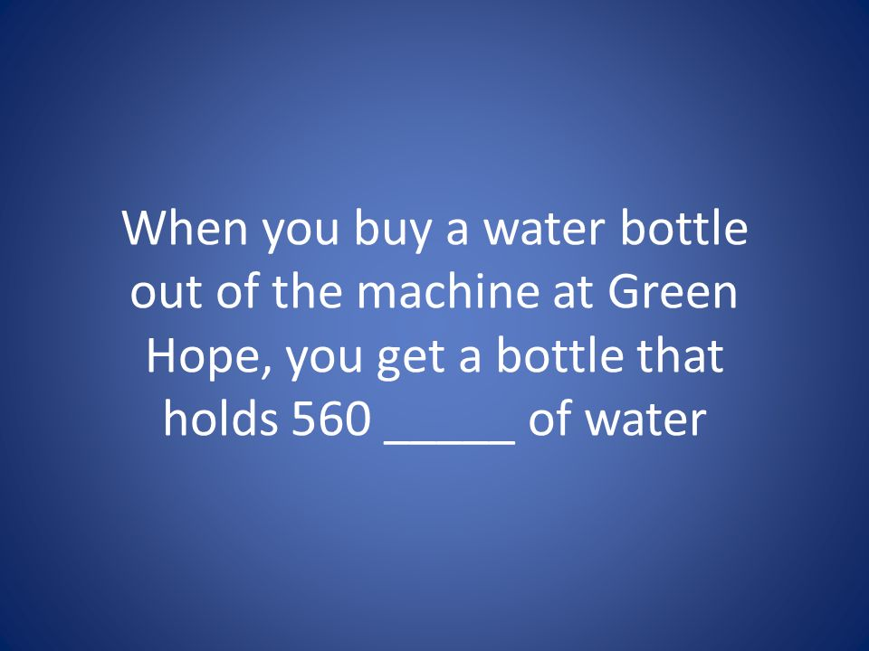 When you buy a water bottle out of the machine at Green Hope, you get a bottle that holds 560 _____ of water