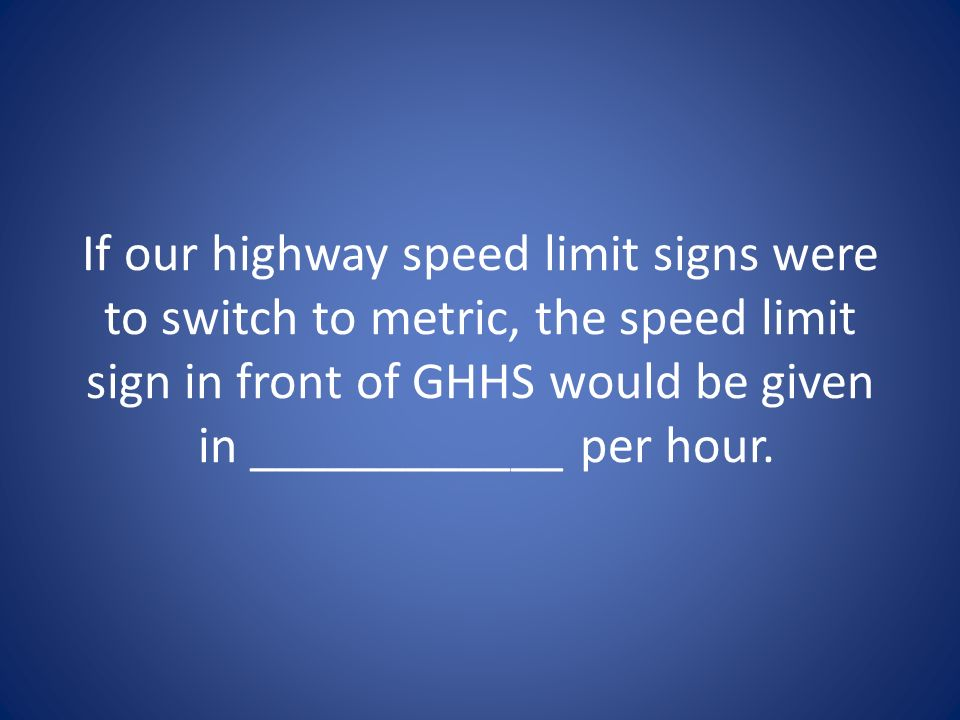 If our highway speed limit signs were to switch to metric, the speed limit sign in front of GHHS would be given in ____________ per hour.