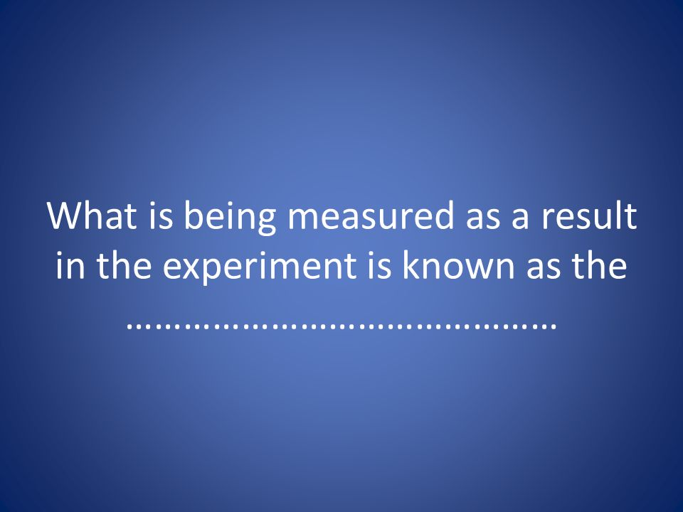 What is being measured as a result in the experiment is known as the ………………………………………