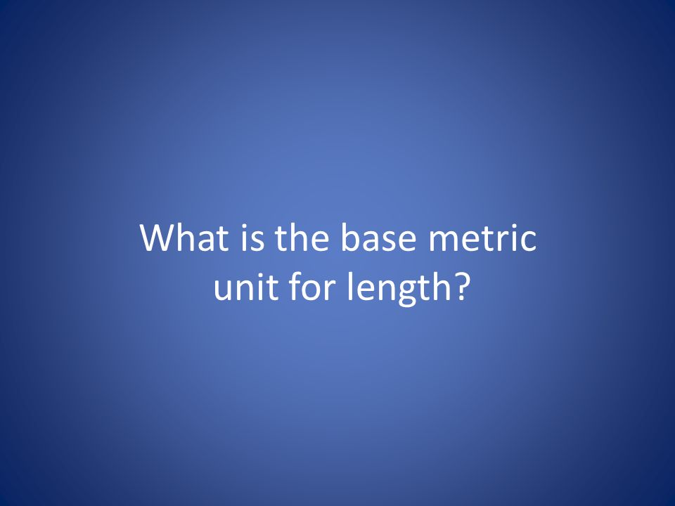What is the base metric unit for length