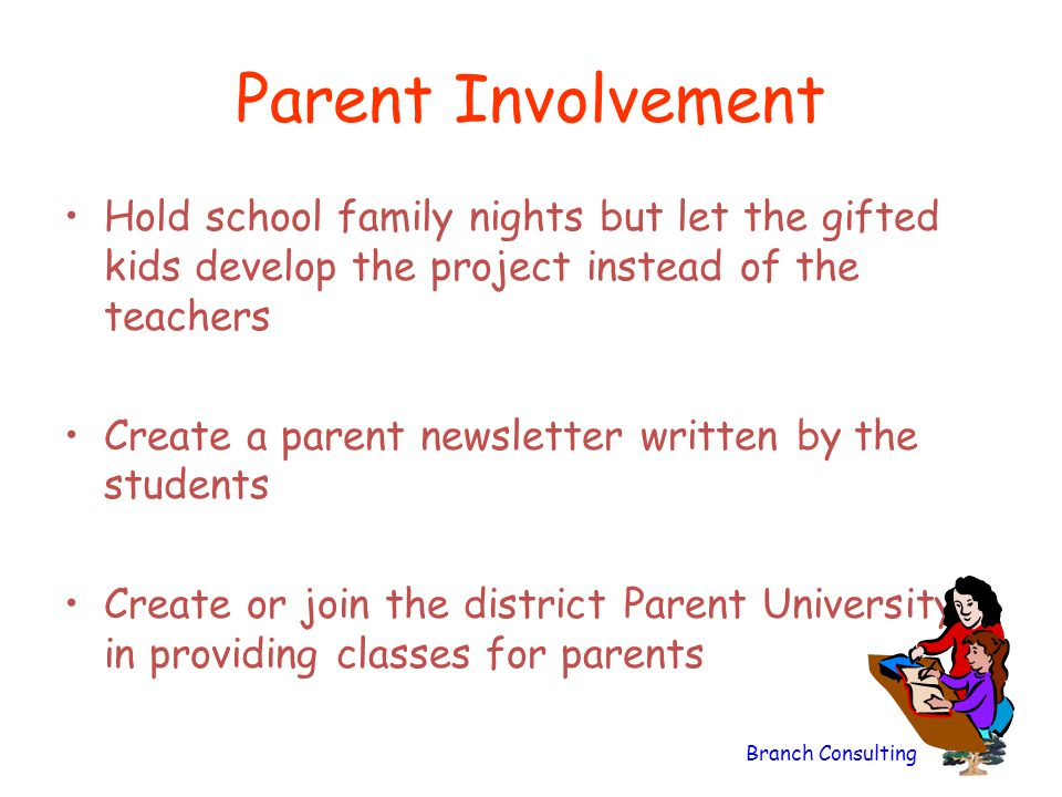 Parent Involvement Hold school family nights but let the gifted kids develop the project instead of the teachers.