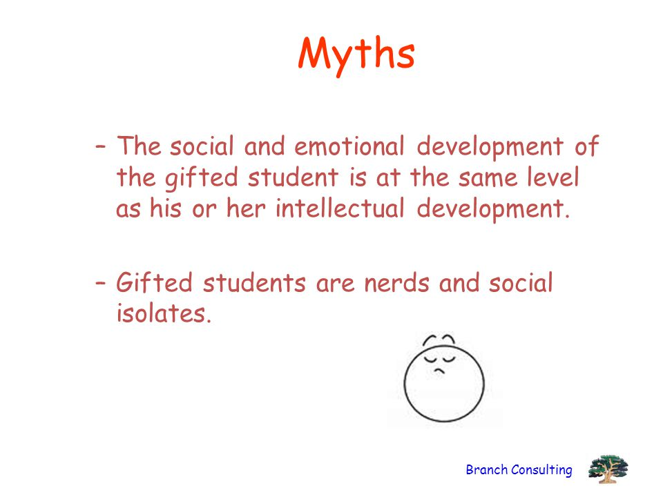 Myths The social and emotional development of the gifted student is at the same level as his or her intellectual development.