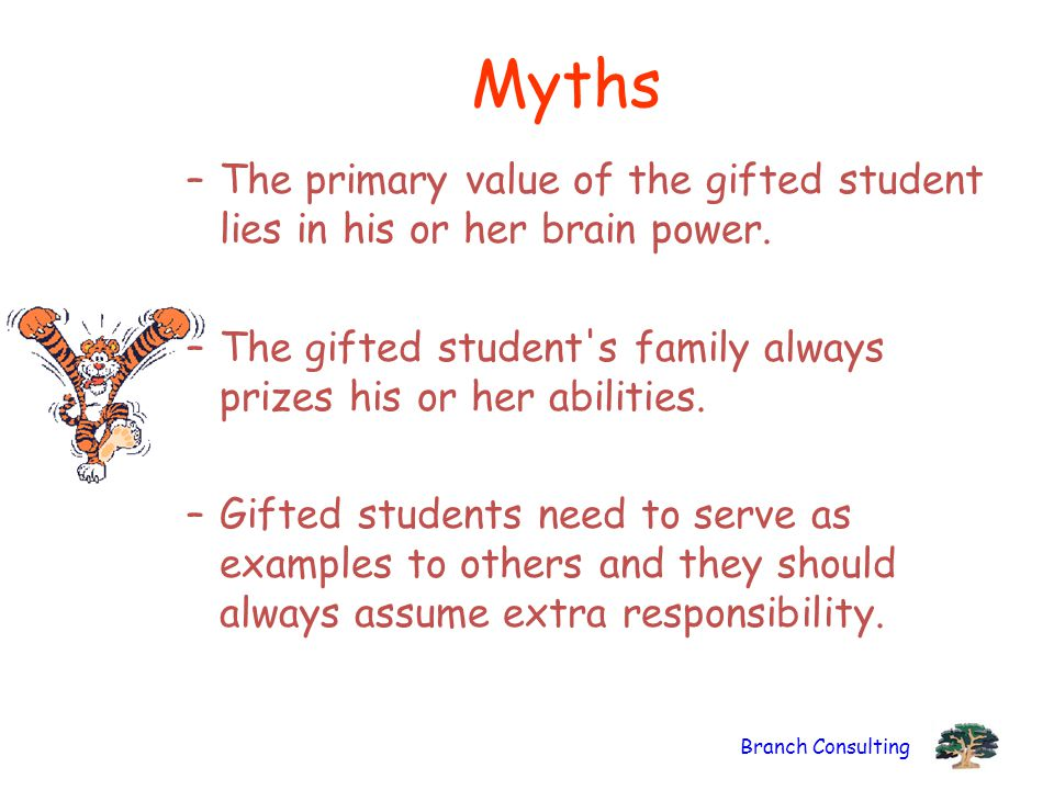 Myths The primary value of the gifted student lies in his or her brain power. The gifted student s family always prizes his or her abilities.