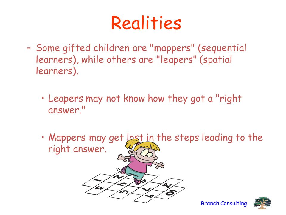 Realities Some gifted children are mappers (sequential learners), while others are leapers (spatial learners).