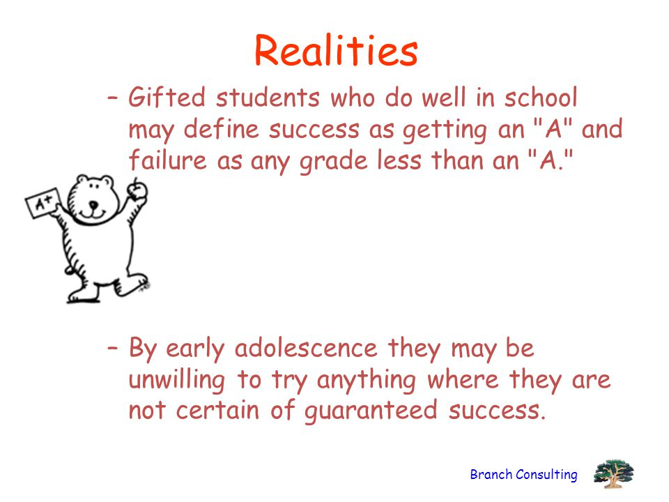 Realities Gifted students who do well in school may define success as getting an A and failure as any grade less than an A.