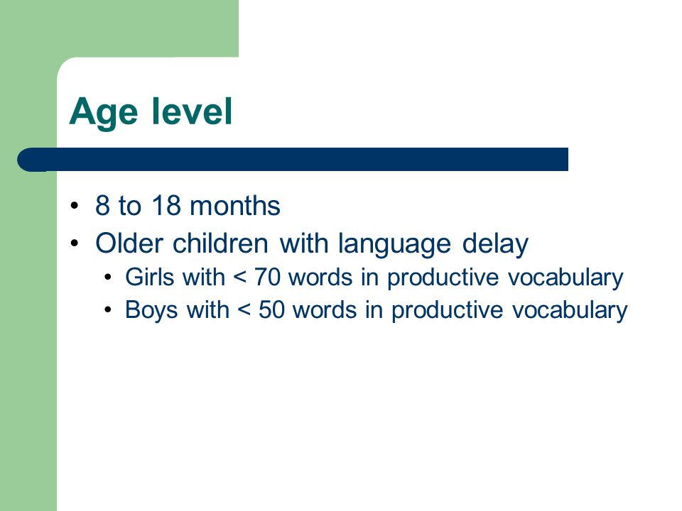 Age level 8 to 18 months Older children with language delay