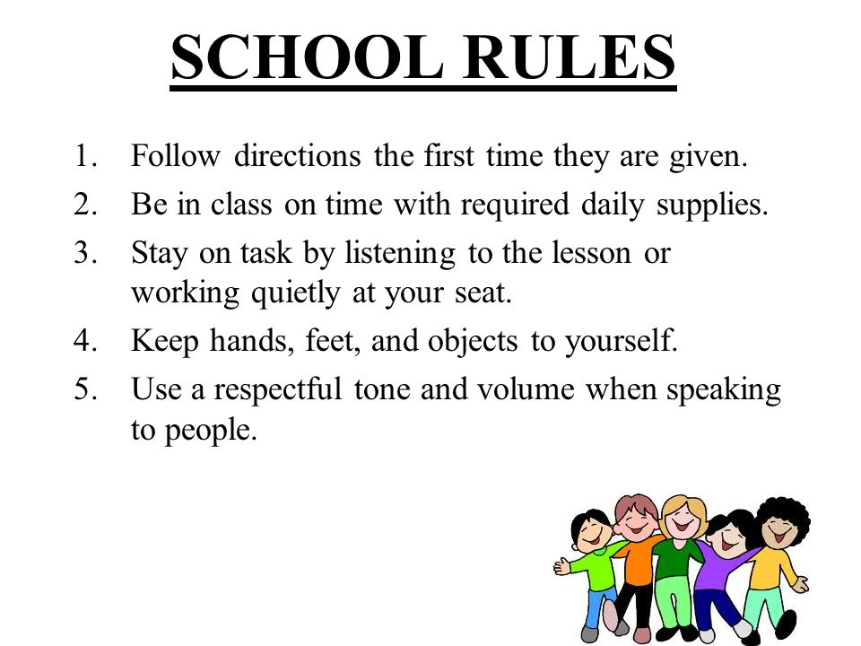 SCHOOL RULES Follow directions the first time they are given.