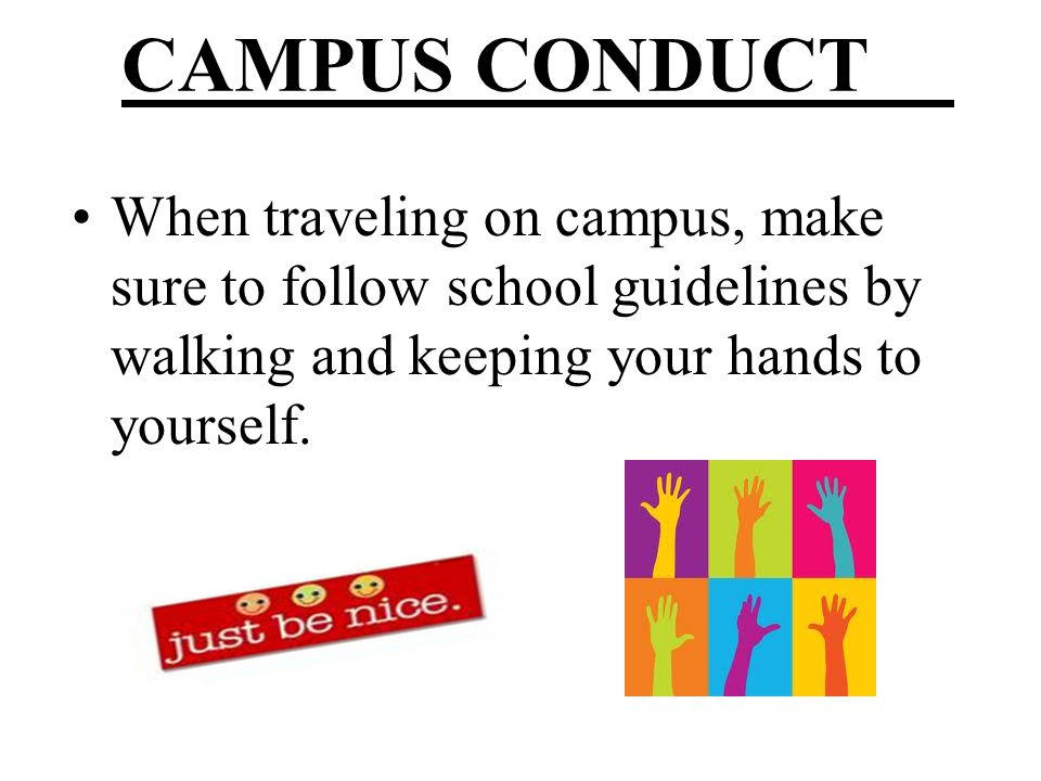 CAMPUS CONDUCT When traveling on campus, make sure to follow school guidelines by walking and keeping your hands to yourself.