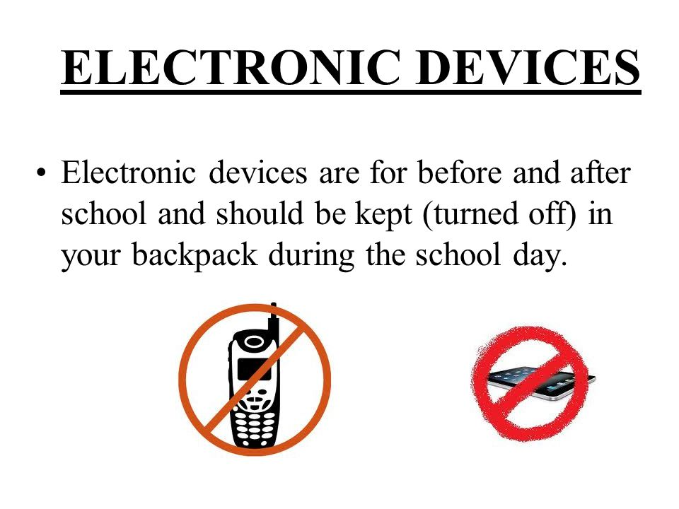ELECTRONIC DEVICES Electronic devices are for before and after school and should be kept (turned off) in your backpack during the school day.