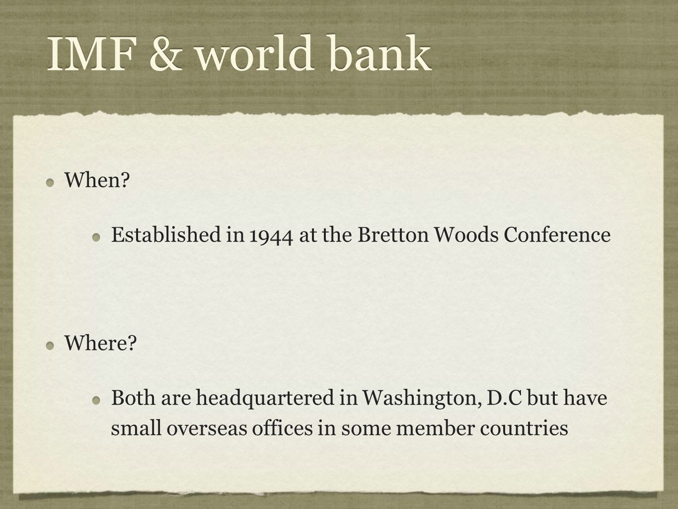IMF & world bank When Established in 1944 at the Bretton Woods Conference. Where