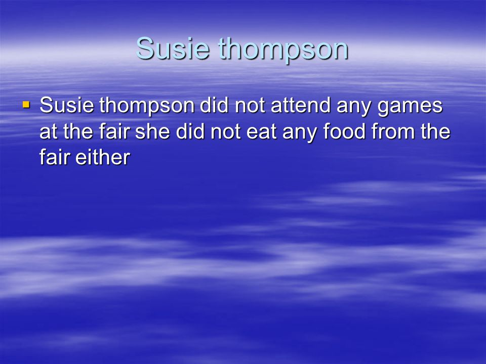 Susie thompson Susie thompson did not attend any games at the fair she did not eat any food from the fair either.