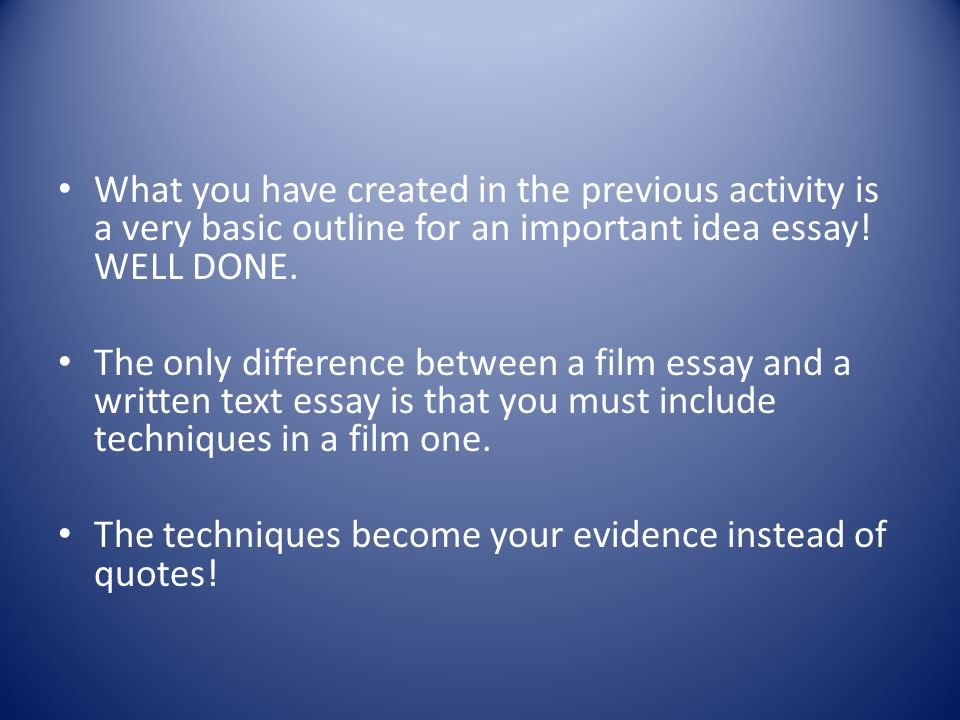 What you have created in the previous activity is a very basic outline for an important idea essay! WELL DONE.