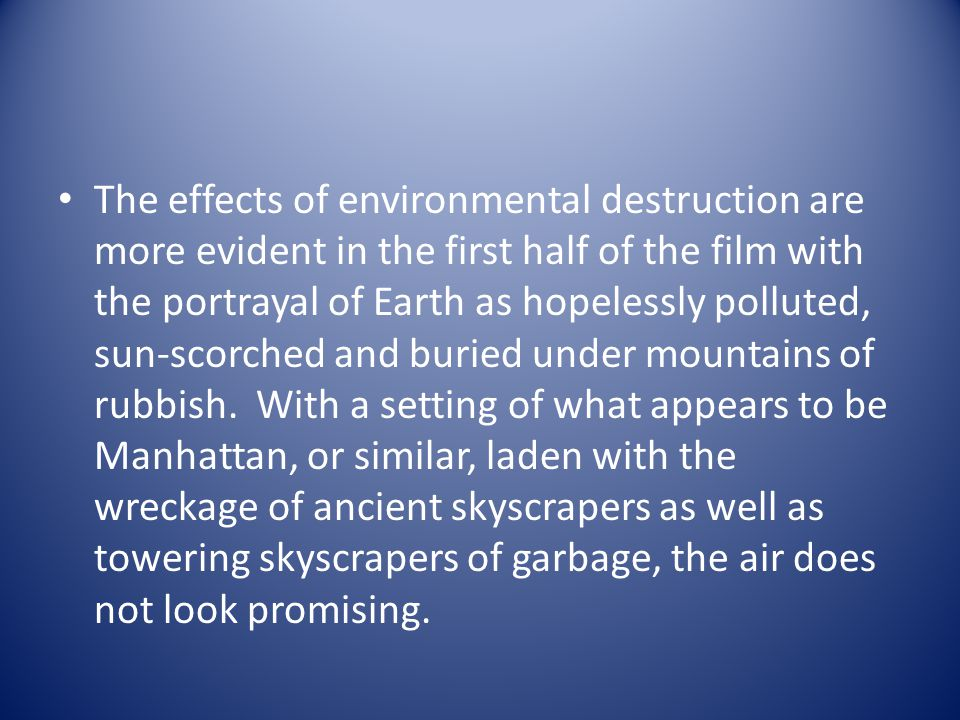 The effects of environmental destruction are more evident in the first half of the film with the portrayal of Earth as hopelessly polluted, sun-scorched and buried under mountains of rubbish.