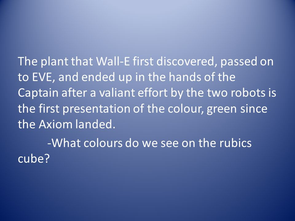 The plant that Wall-E first discovered, passed on to EVE, and ended up in the hands of the Captain after a valiant effort by the two robots is the first presentation of the colour, green since the Axiom landed.