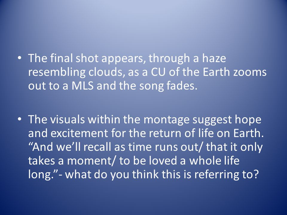 The final shot appears, through a haze resembling clouds, as a CU of the Earth zooms out to a MLS and the song fades.
