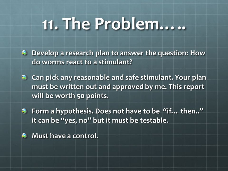 11. The Problem….. Develop a research plan to answer the question: How do worms react to a stimulant