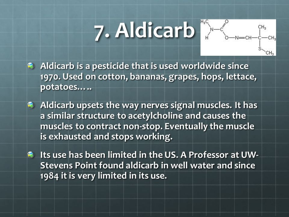 7. Aldicarb Aldicarb is a pesticide that is used worldwide since 1970. Used on cotton, bananas, grapes, hops, lettace, potatoes…..