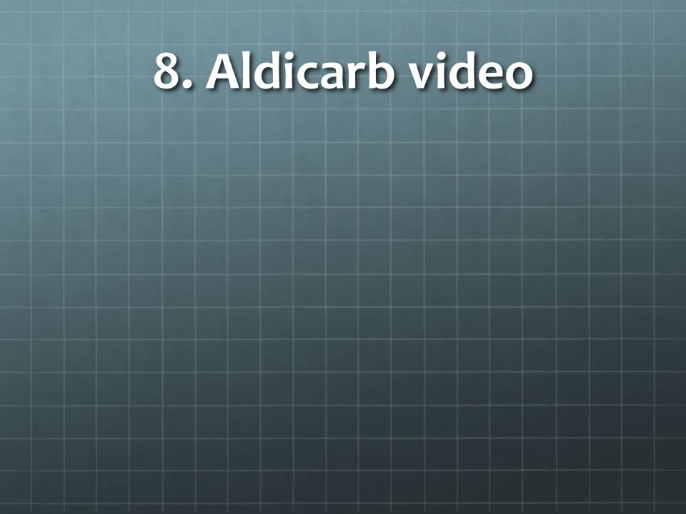 8. Aldicarb video