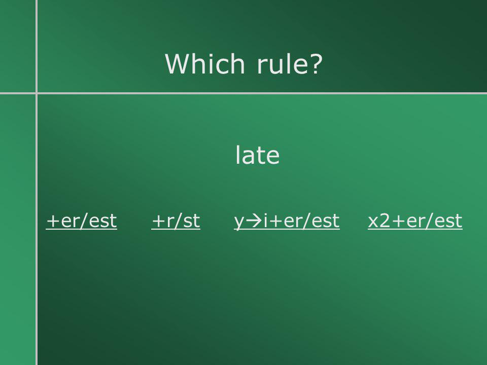 Which rule late +er/est +r/st yi+er/est x2+er/est