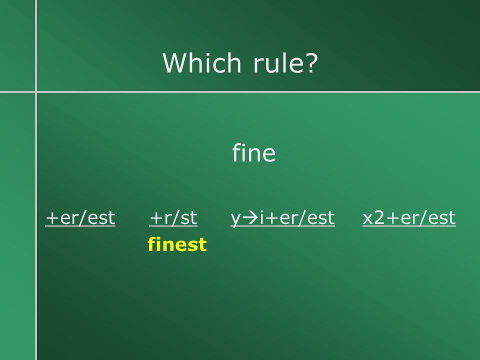 Which rule fine +er/est +r/st yi+er/est x2+er/est finest