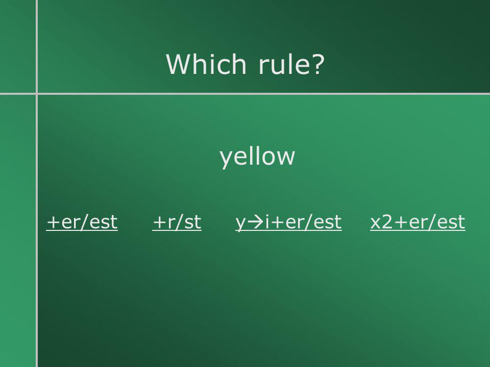 Which rule yellow +er/est +r/st yi+er/est x2+er/est