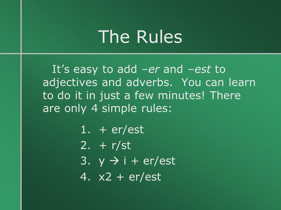 The Rules It's easy to add –er and –est to adjectives and adverbs. You can learn to do it in just a few minutes! There are only 4 simple rules: