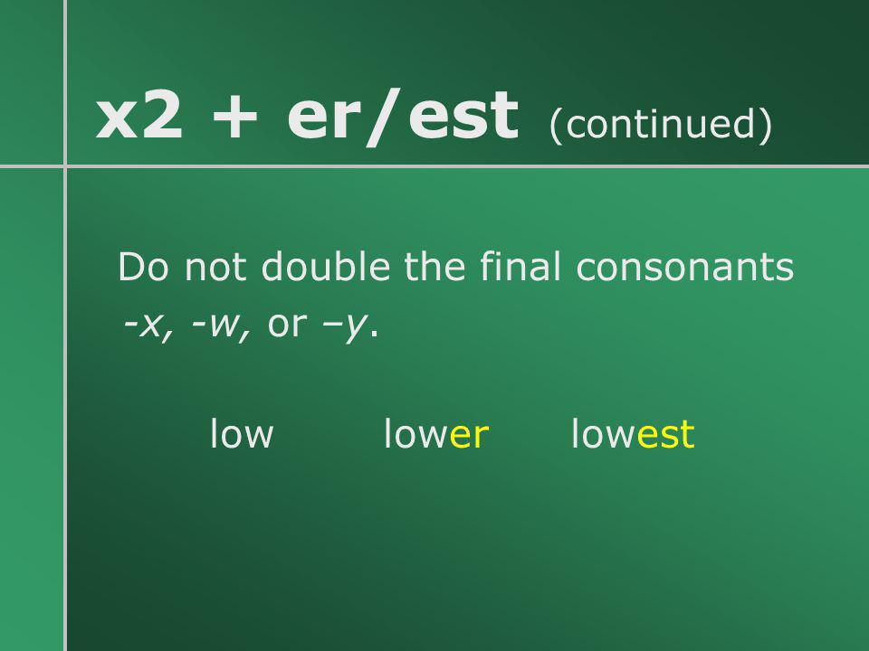 x2 + er/est (continued) -x, -w, or –y. low lower lowest