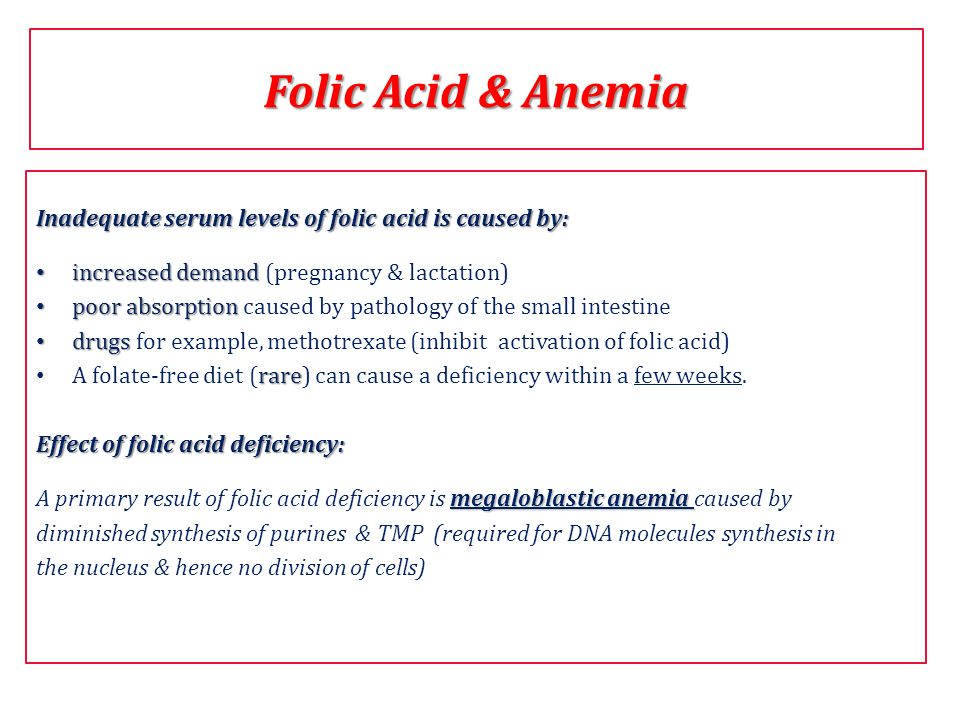 Folic Acid & Anemia Inadequate serum levels of folic acid is caused by: increased demand (pregnancy & lactation)