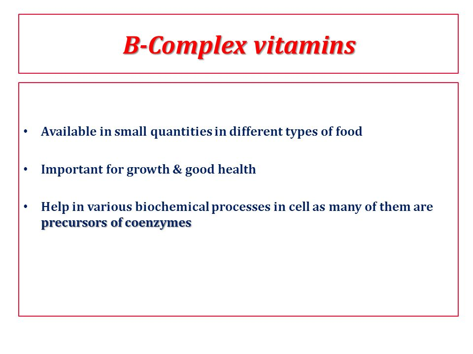 B-Complex vitamins Available in small quantities in different types of food. Important for growth & good health.