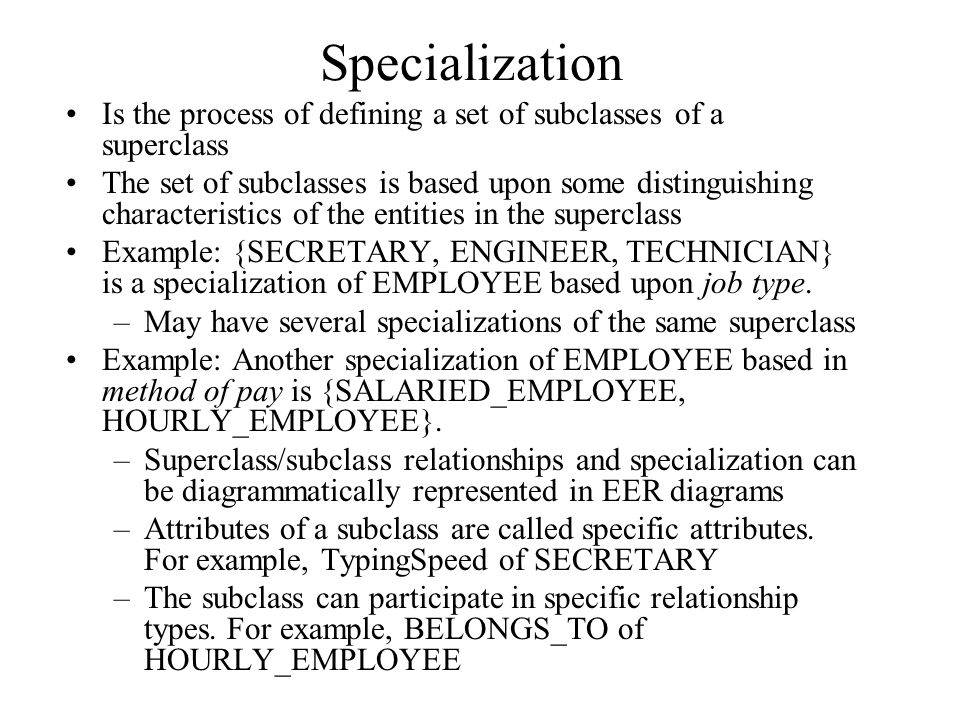 Specialization Is the process of defining a set of subclasses of a superclass.