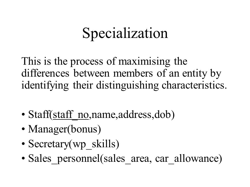 Specialization This is the process of maximising the differences between members of an entity by identifying their distinguishing characteristics.