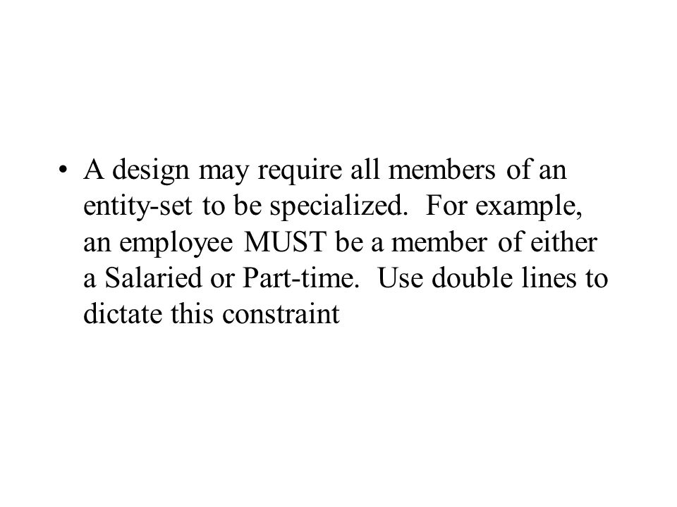 A design may require all members of an entity-set to be specialized