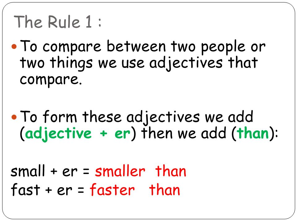 The Rule 1 : To compare between two people or two things we use adjectives that compare.