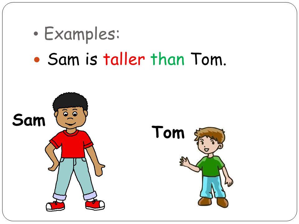 Examples: Sam is taller than Tom. Sam Tom