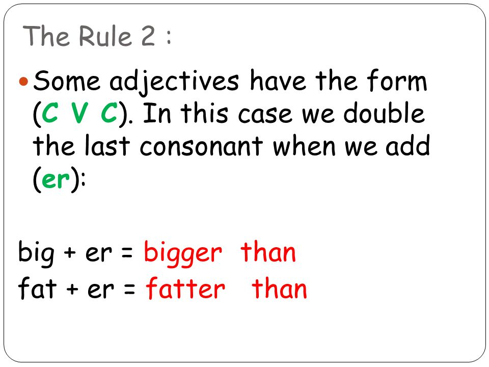 The Rule 2 : Some adjectives have the form (C V C). In this case we double the last consonant when we add (er):