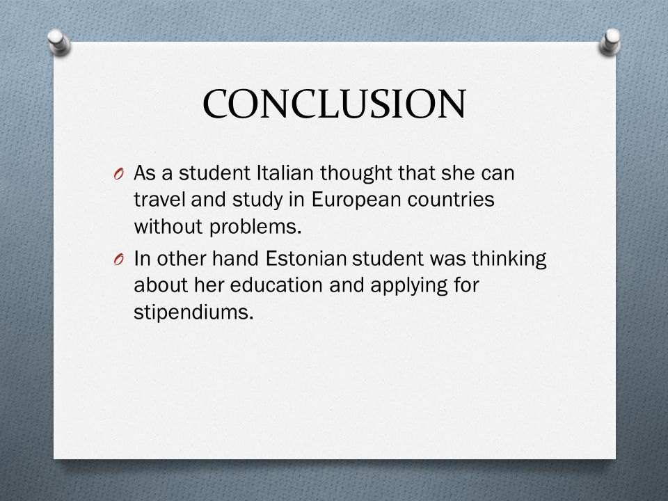 CONCLUSION As a student Italian thought that she can travel and study in European countries without problems.