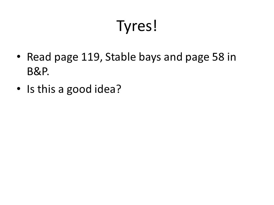 Tyres! Read page 119, Stable bays and page 58 in B&P.