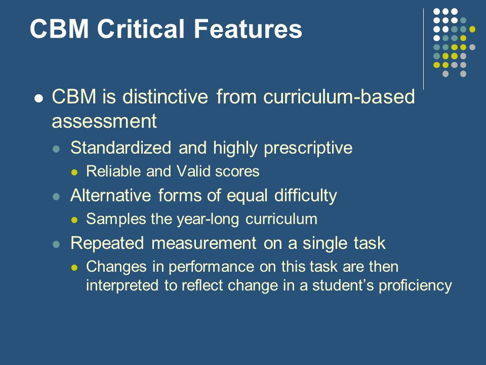 CBM Critical FeaturesCBM is distinctive from curriculum-based assessment. Standardized and highly prescriptive.