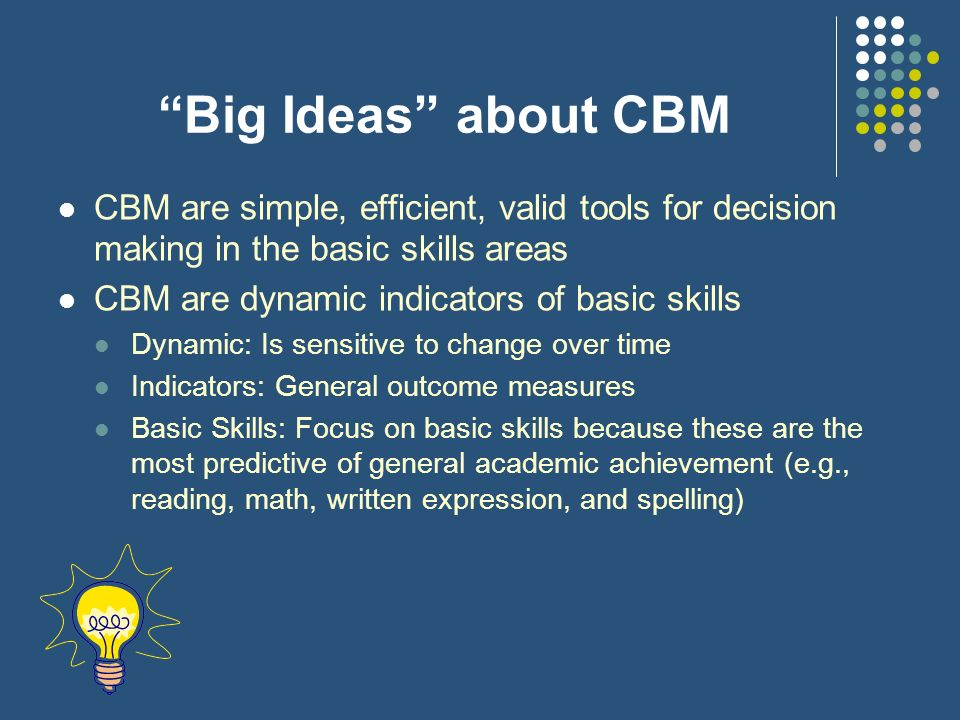 Big Ideas about CBM CBM are simple, efficient, valid tools for decision making in the basic skills areas.