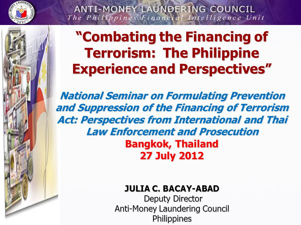 Combating the Financing of Terrorism: The Philippine Experience and Perspectives National Seminar on Formulating Prevention and Suppression of the Financing of Terrorism Act: Perspectives from International and Thai Law Enforcement and Prosecution Bangkok, Thailand 27 July 2012 JULIA C.